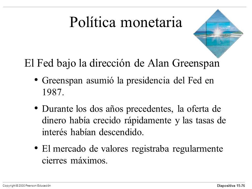 Diapositiva 15-76 Copyright © 2000 Pearson Educación Política monetaria El Fed bajo la dirección de Alan Greenspan Greenspan asumió la presidencia del