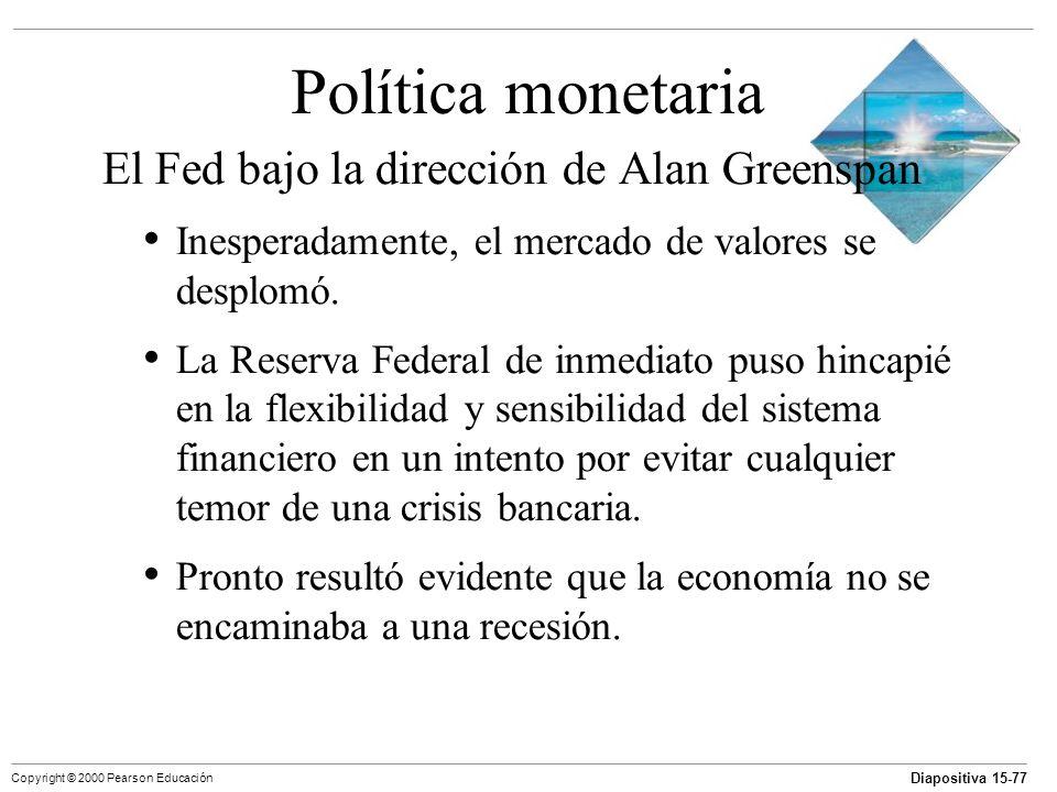 Diapositiva 15-77 Copyright © 2000 Pearson Educación Política monetaria El Fed bajo la dirección de Alan Greenspan Inesperadamente, el mercado de valo