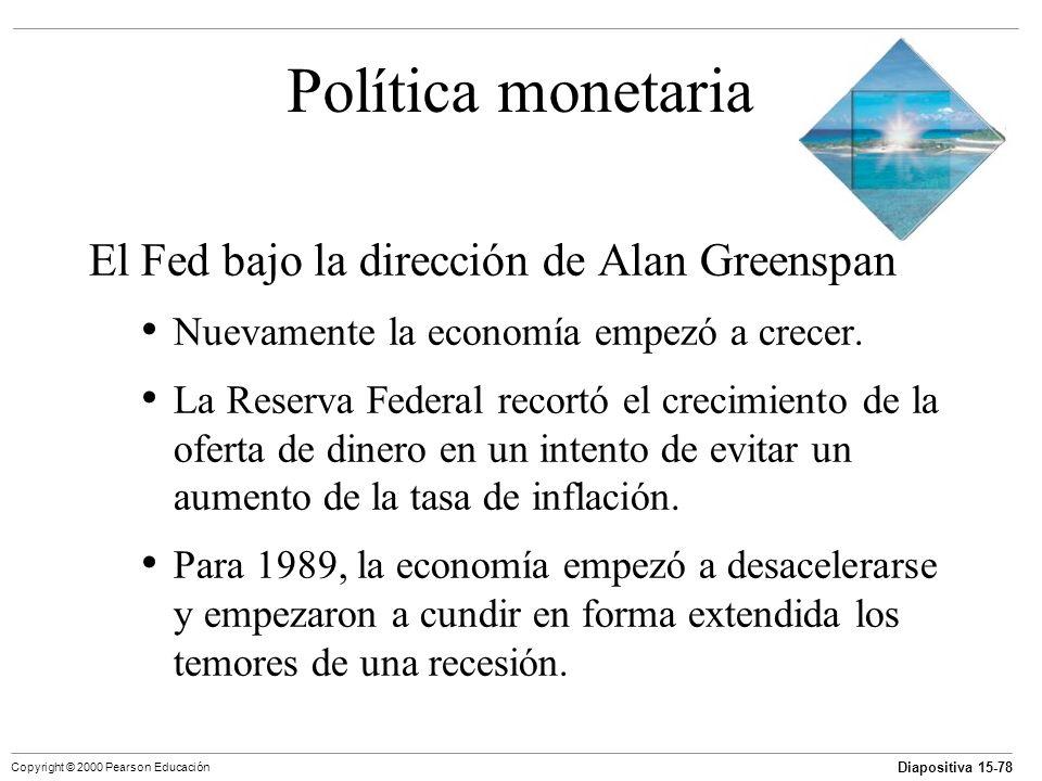 Diapositiva 15-78 Copyright © 2000 Pearson Educación Política monetaria El Fed bajo la dirección de Alan Greenspan Nuevamente la economía empezó a cre
