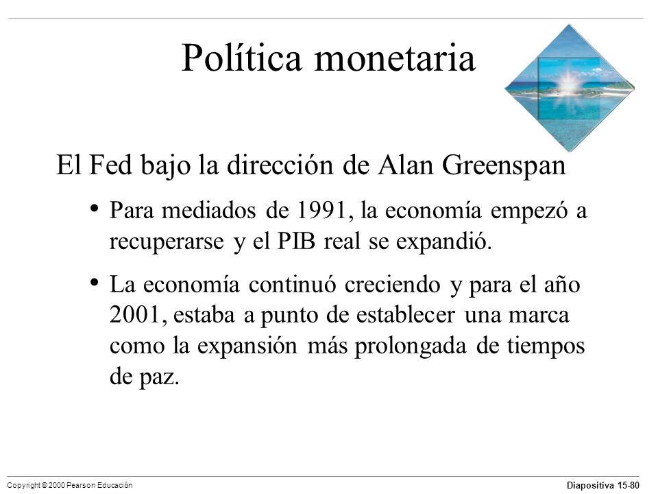 Diapositiva 15-80 Copyright © 2000 Pearson Educación Política monetaria El Fed bajo la dirección de Alan Greenspan Para mediados de 1991, la economía