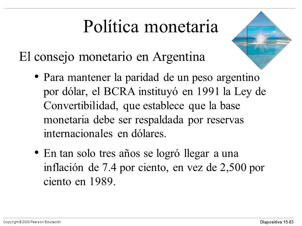 Diapositiva 15-83 Copyright © 2000 Pearson Educación Política monetaria El consejo monetario en Argentina Para mantener la paridad de un peso argentin