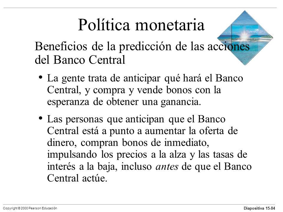 Diapositiva 15-84 Copyright © 2000 Pearson Educación Política monetaria Beneficios de la predicción de las acciones del Banco Central La gente trata d