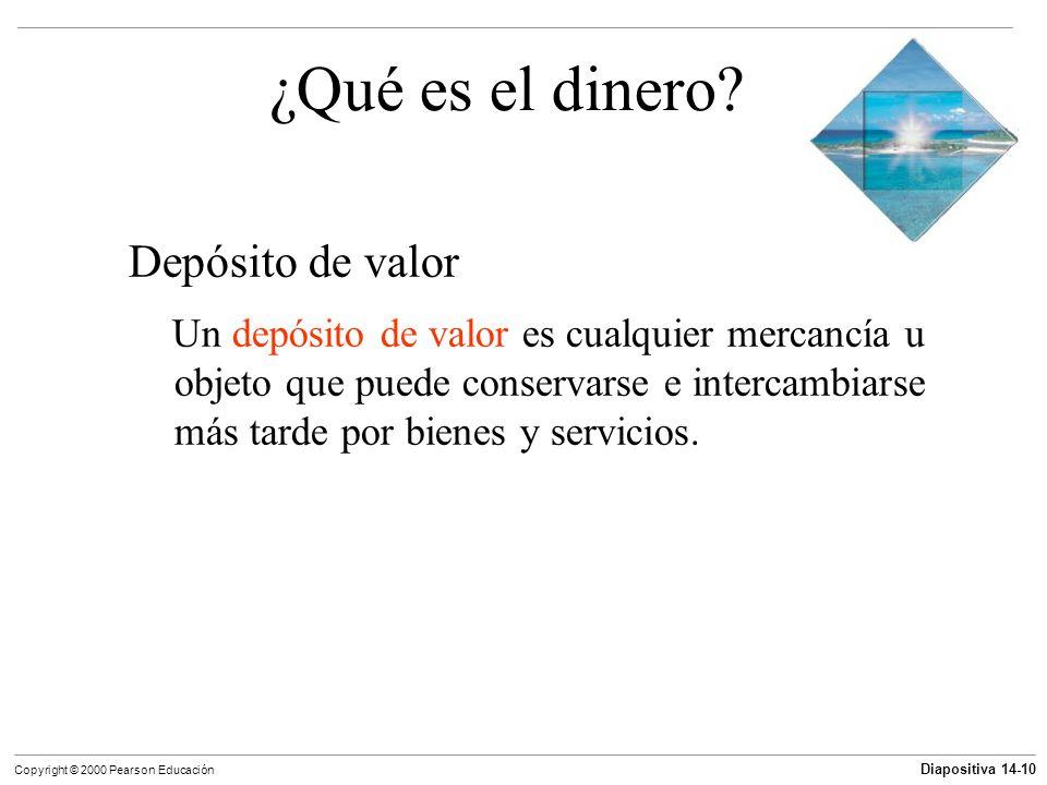 Diapositiva 14-10 Copyright © 2000 Pearson Educación ¿Qué es el dinero? Depósito de valor Un depósito de valor es cualquier mercancía u objeto que pue