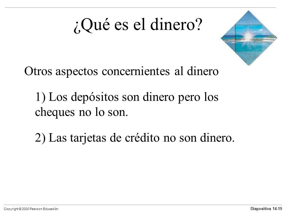 Diapositiva 14-19 Copyright © 2000 Pearson Educación ¿Qué es el dinero? Otros aspectos concernientes al dinero 1) Los depósitos son dinero pero los ch