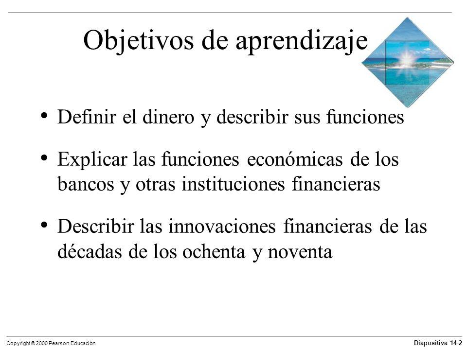 Diapositiva 14-2 Copyright © 2000 Pearson Educación Objetivos de aprendizaje Definir el dinero y describir sus funciones Explicar las funciones económ