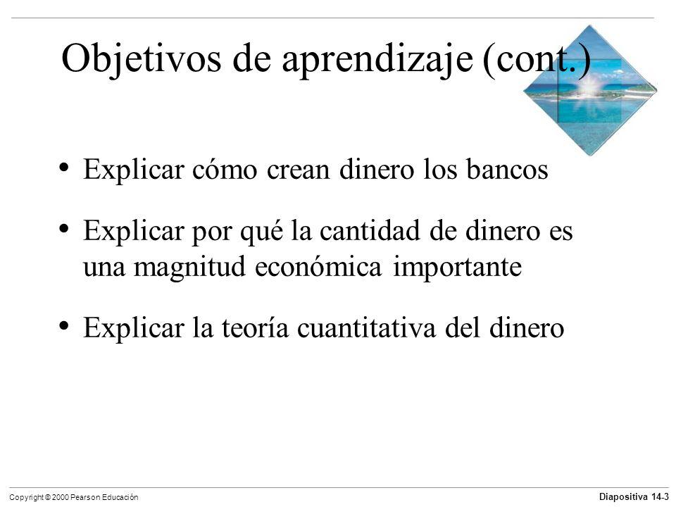 Diapositiva 14-3 Copyright © 2000 Pearson Educación Objetivos de aprendizaje (cont.) Explicar cómo crean dinero los bancos Explicar por qué la cantida