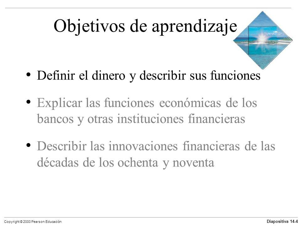 Diapositiva 14-4 Copyright © 2000 Pearson Educación Objetivos de aprendizaje Definir el dinero y describir sus funciones Explicar las funciones económ