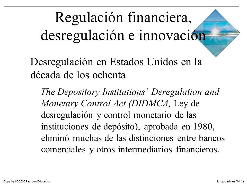 Diapositiva 14-42 Copyright © 2000 Pearson Educación Regulación financiera, desregulación e innovación Desregulación en Estados Unidos en la década de