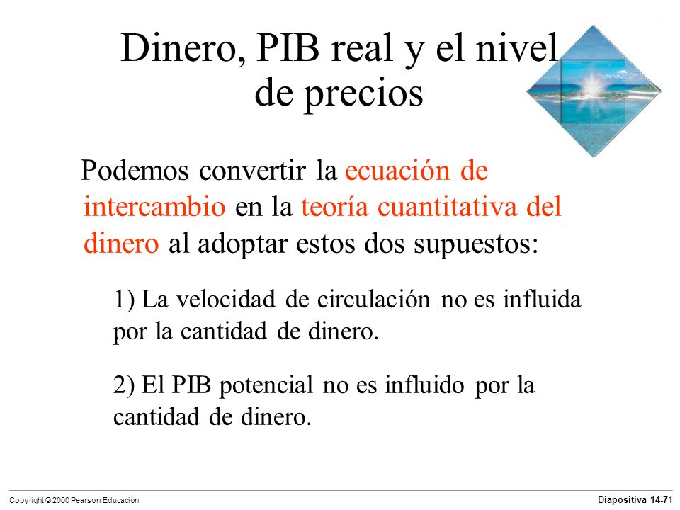Diapositiva 14-71 Copyright © 2000 Pearson Educación Podemos convertir la ecuación de intercambio en la teoría cuantitativa del dinero al adoptar esto