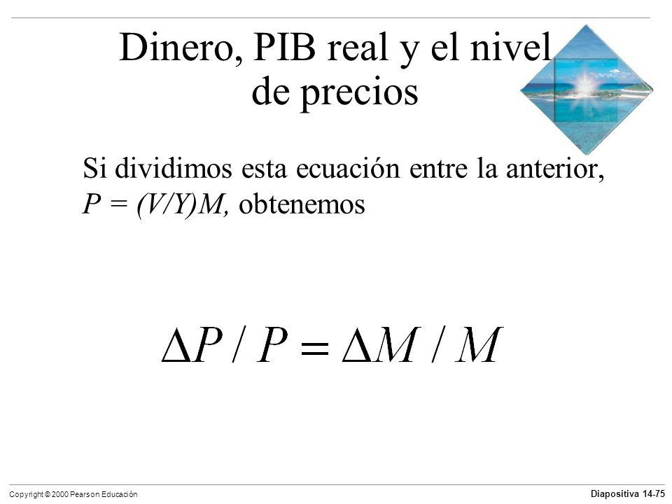 Diapositiva 14-75 Copyright © 2000 Pearson Educación Si dividimos esta ecuación entre la anterior, P = (V/Y)M, obtenemos Dinero, PIB real y el nivel d