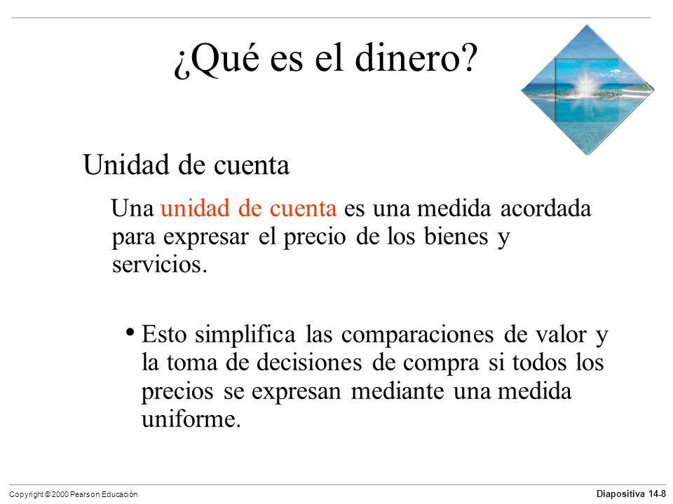 Diapositiva 14-8 Copyright © 2000 Pearson Educación ¿Qué es el dinero? Unidad de cuenta Una unidad de cuenta es una medida acordada para expresar el p