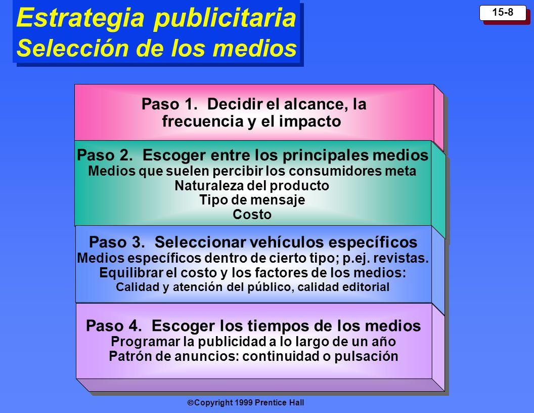 Copyright 1999 Prentice Hall 15-8 Estrategia publicitaria Selección de los medios Paso 1. Decid ir el alcance, la frecuencia y el impacto Paso 2. Esco