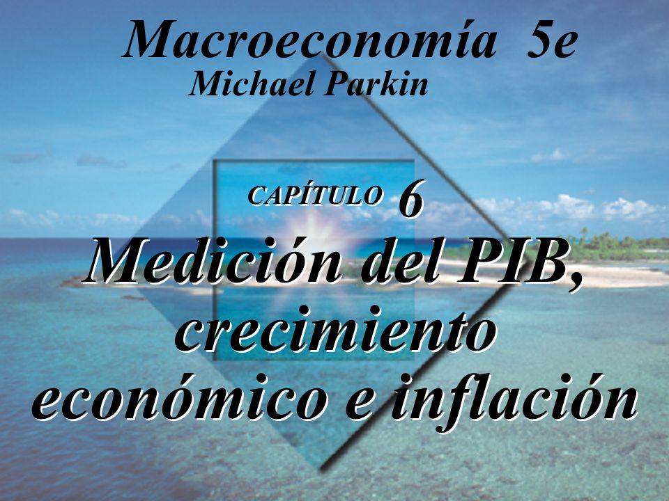 CAPÍTULO 6 Medición del PIB, crecimiento económico e inflación Michael Parkin Macroeconomía 5e