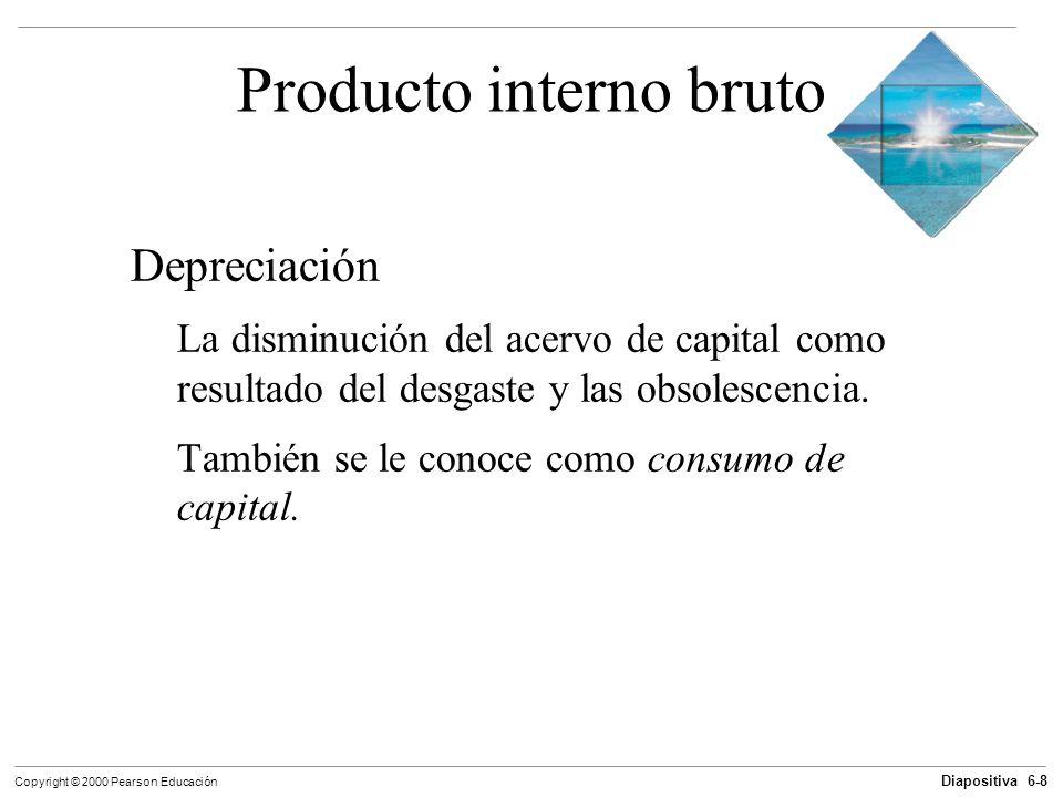 Diapositiva 6-8 Copyright © 2000 Pearson Educación Producto interno bruto Depreciación La disminución del acervo de capital como resultado del desgast