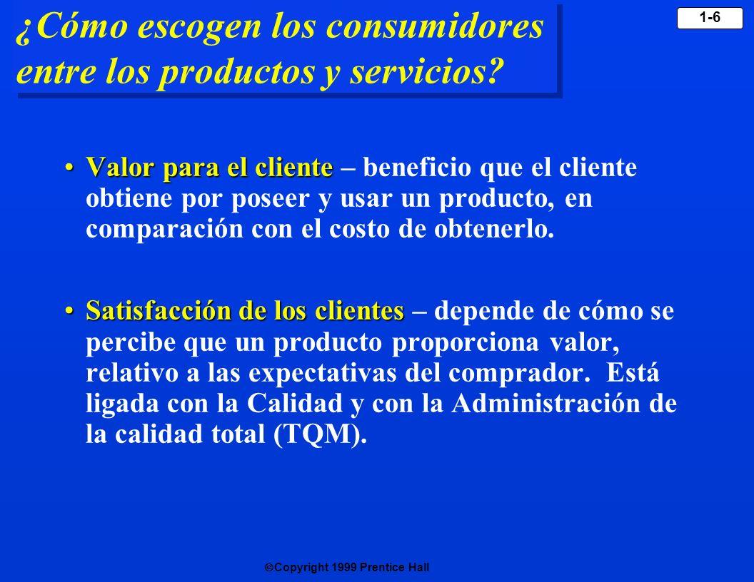 Copyright 1999 Prentice Hall 1-6 ¿Cómo escogen los consumidores entre los productos y servicios? Valor para el clienteValor para el cliente – benefici
