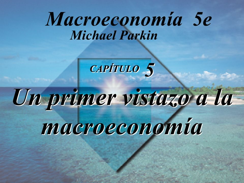 Diapositiva 5-1 Copyright © 2000 Pearson Educación CAPÍTULO 5 Un primer vistazo a la macroeconomía Michael Parkin Macroeconomía 5e