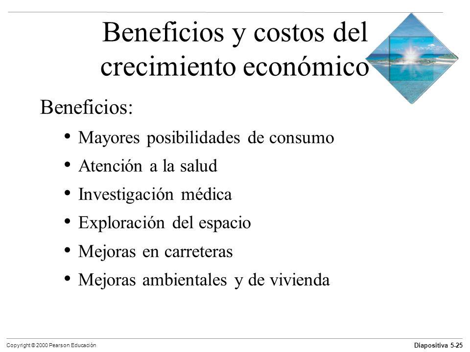 Diapositiva 5-25 Copyright © 2000 Pearson Educación Beneficios y costos del crecimiento económico Beneficios: Mayores posibilidades de consumo Atenció