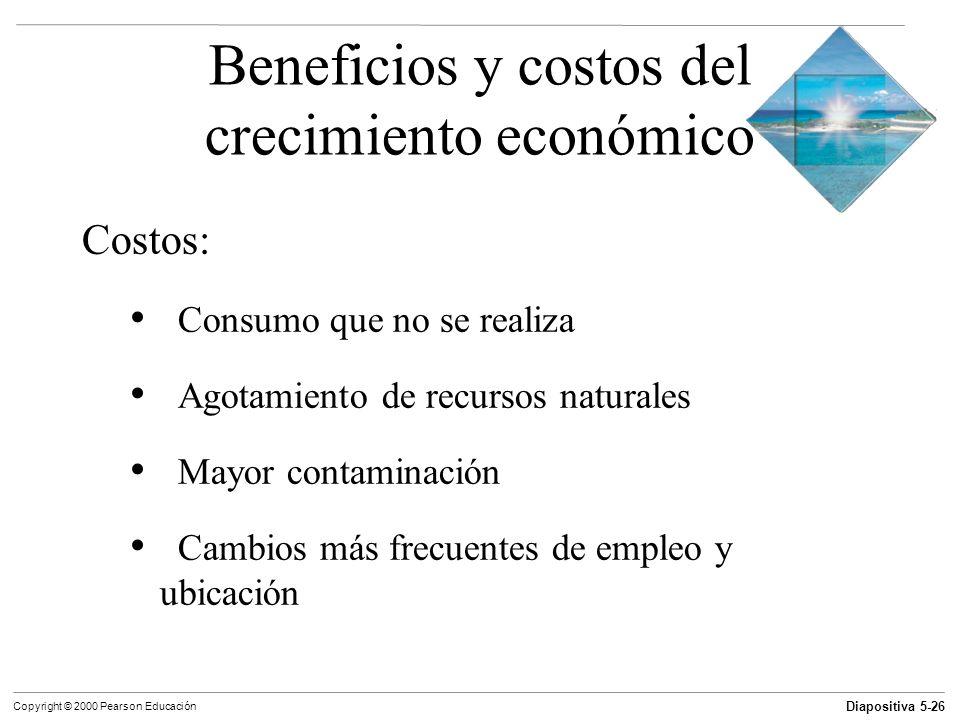 Diapositiva 5-26 Copyright © 2000 Pearson Educación Beneficios y costos del crecimiento económico Costos: Consumo que no se realiza Agotamiento de rec