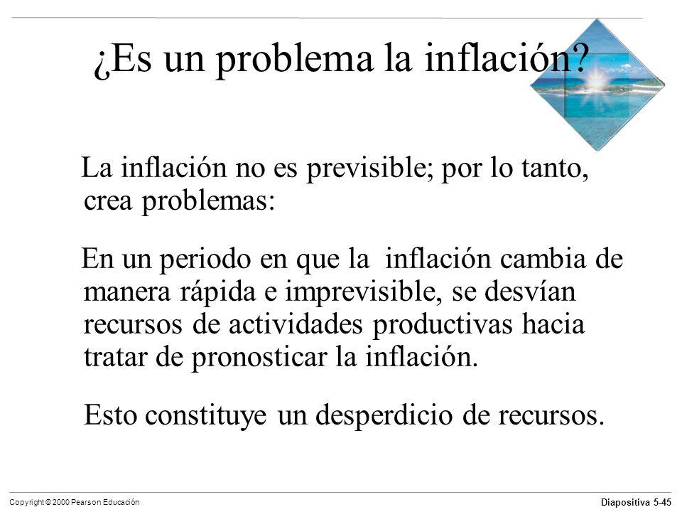 Diapositiva 5-45 Copyright © 2000 Pearson Educación ¿Es un problema la inflación? La inflación no es previsible; por lo tanto, crea problemas: En un p