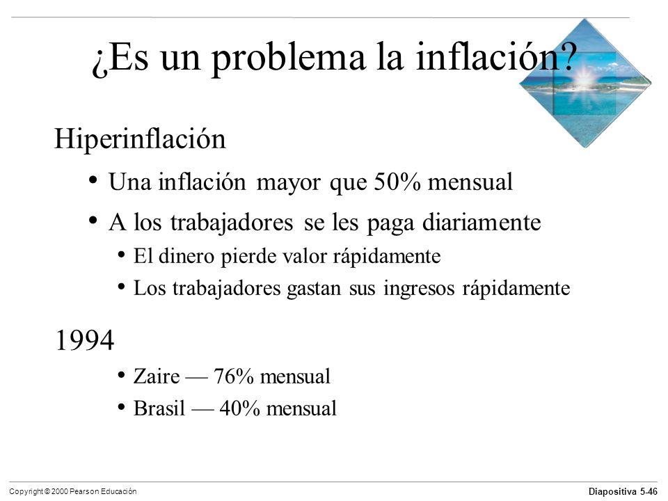 Diapositiva 5-46 Copyright © 2000 Pearson Educación ¿Es un problema la inflación? Hiperinflación Una inflación mayor que 50% mensual A los trabajadore