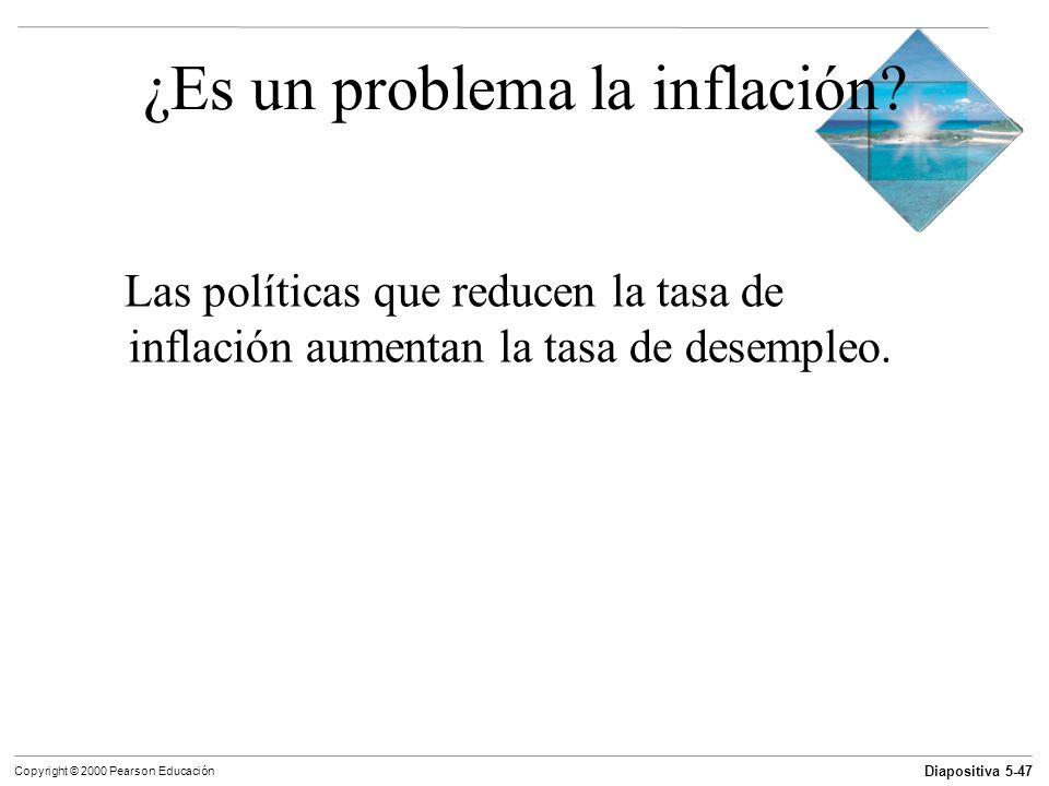 Diapositiva 5-47 Copyright © 2000 Pearson Educación ¿Es un problema la inflación? Las políticas que reducen la tasa de inflación aumentan la tasa de d
