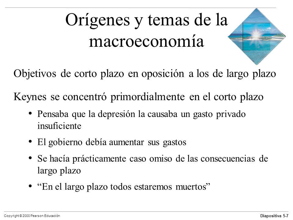 Diapositiva 5-8 Copyright © 2000 Pearson Educación Orígenes y temas de la macroeconomía Objetivos de corto plazo en oposición a los de largo plazo Actualmente la macroeconomía se ocupa de: El crecimiento económico a largo plazo y la inflación Las fluctuaciones económicas de corto plazo y el desempleo
