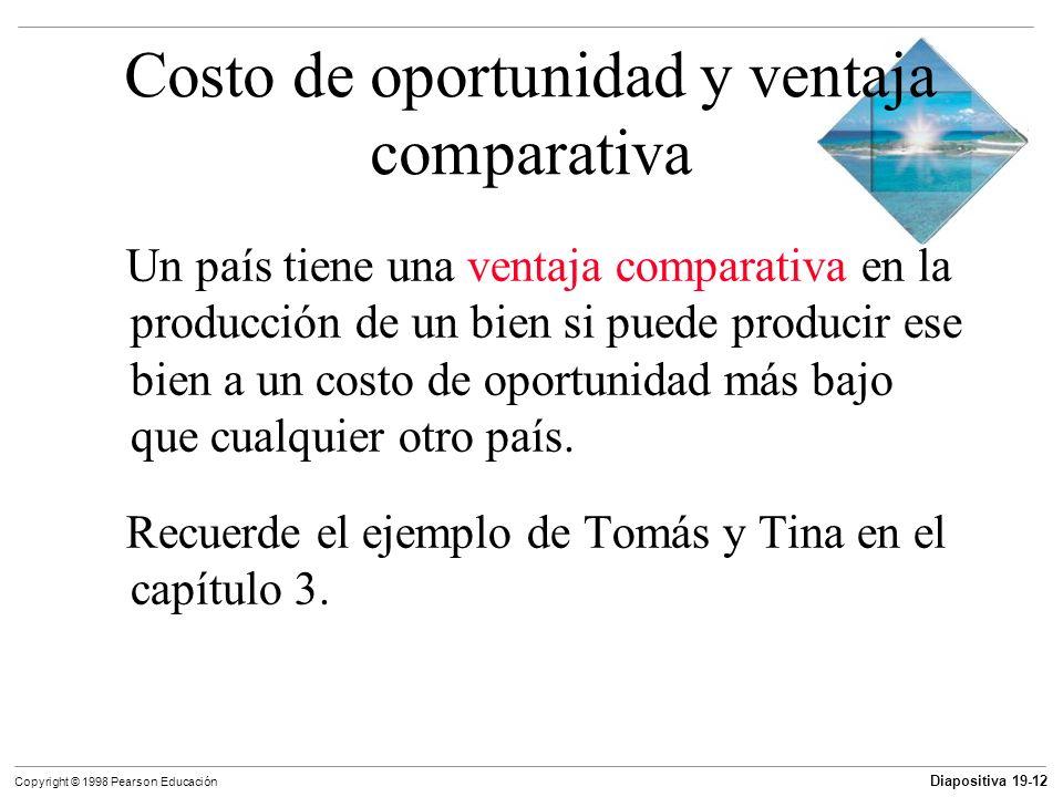 Diapositiva 19-13 Copyright © 1998 Pearson Educación Costo de oportunidad y ventaja comparativa Los países pueden aumentar el consumo de todos los bienes si orientan sus recursos escasos hacia la producción de los bienes y servicios en los que tienen ventaja comparativa.