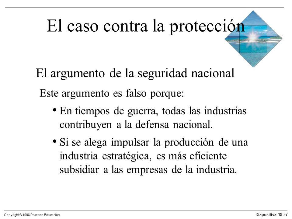 Diapositiva 19-38 Copyright © 1998 Pearson Educación El caso contra la protección El argumento de la industria naciente Es necesario proteger a una industria nueva para permitirle desarrollarse como una industria madura que pueda competir en los mercados mundiales.
