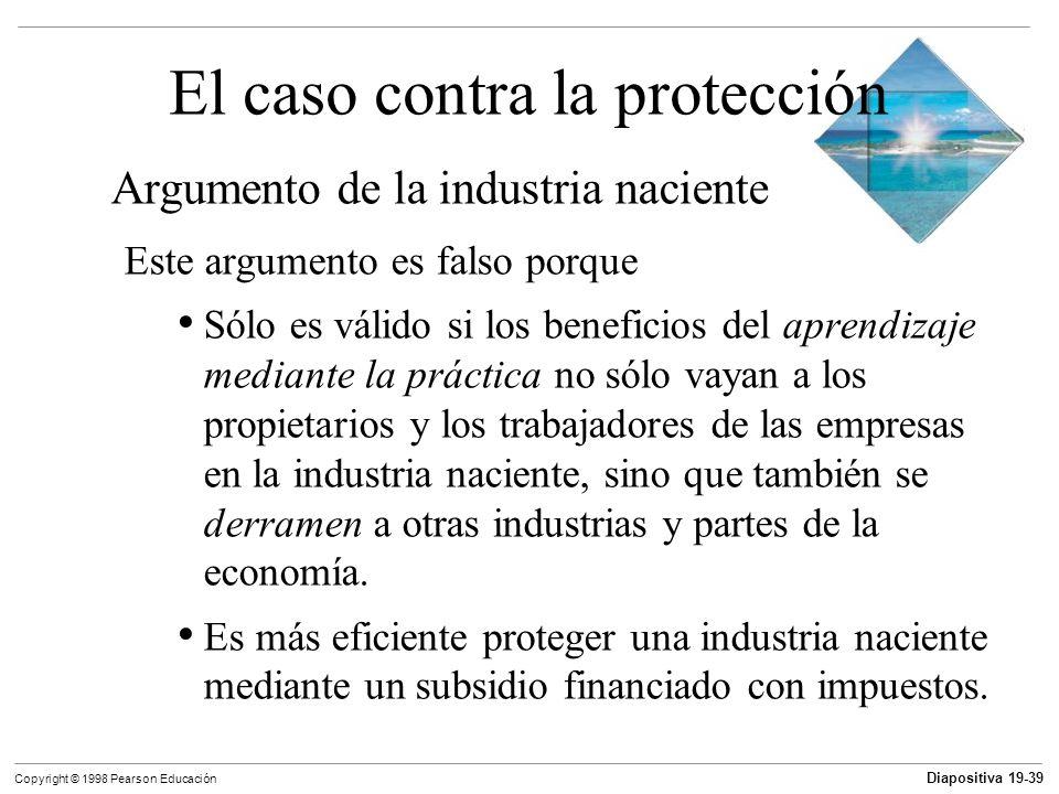 Diapositiva 19-40 Copyright © 1998 Pearson Educación El caso contra la protección El argumento del dumping El dumping ocurre cuando una empresa extranjera vende sus exportaciones a un precio por debajo de su costo de producción.