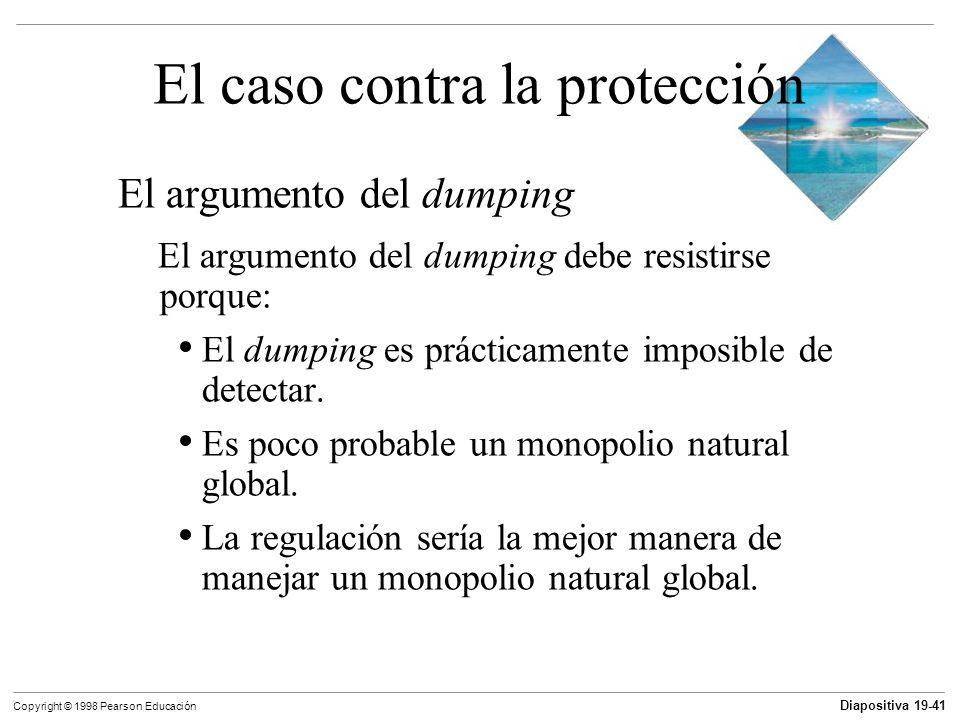 Diapositiva 19-42 Copyright © 1998 Pearson Educación Otros argumentos para el proteccionismo 1) Salva empleos 2) Permite competir con mano de obra extranjera barata.