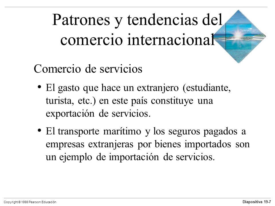 Diapositiva 19-8 Copyright © 1998 Pearson Educación Patrones y tendencias del comercio internacional Patrones geográficos Canadá y México son los principales socios comerciales de Estados Unidos, tanto en importaciones como exportaciones 45% de las importaciones de Estados Unidos vienen de países asiáticos
