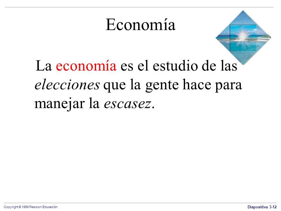 Diapositiva 3-12 Copyright © 1998 Pearson Educación Economía La economía es el estudio de las elecciones que la gente hace para manejar la escasez.