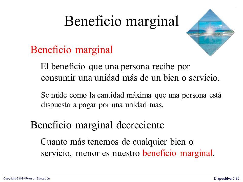 Diapositiva 3-25 Copyright © 1998 Pearson Educación Beneficio marginal El beneficio que una persona recibe por consumir una unidad más de un bien o se