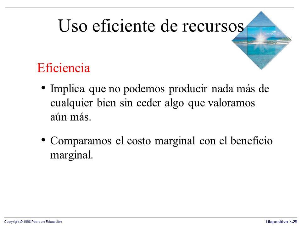 Diapositiva 3-29 Copyright © 1998 Pearson Educación Uso eficiente de recursos Eficiencia Implica que no podemos producir nada más de cualquier bien si