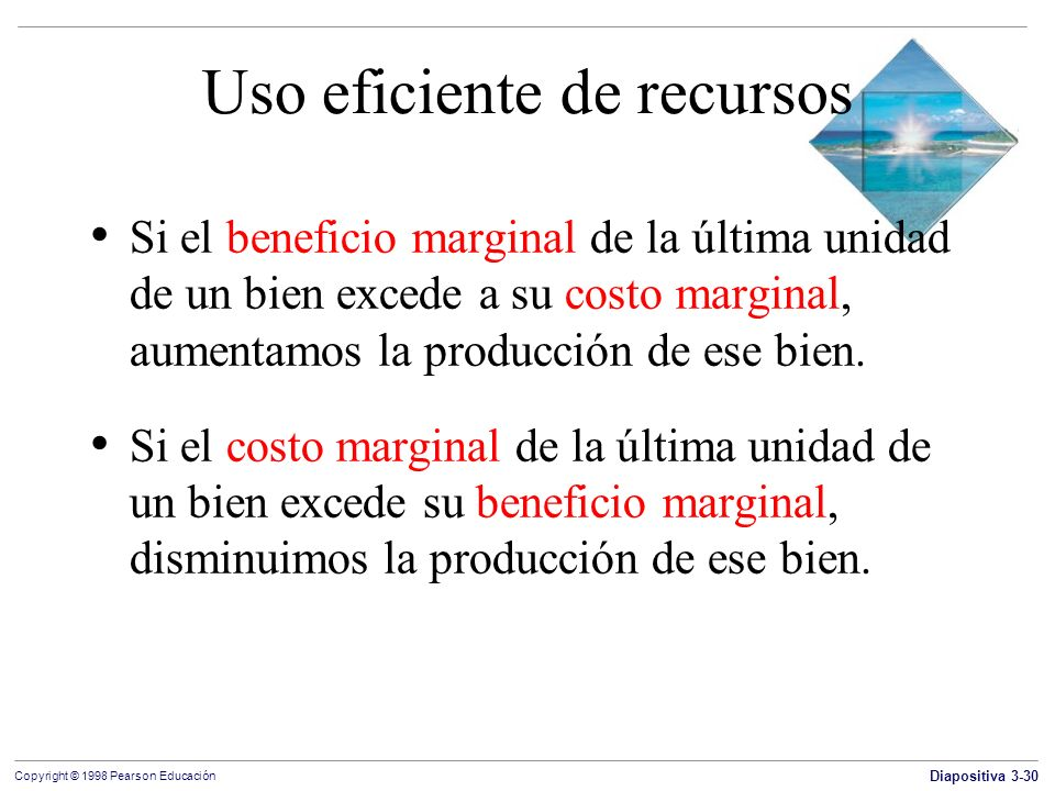 Diapositiva 3-30 Copyright © 1998 Pearson Educación Uso eficiente de recursos Si el beneficio marginal de la última unidad de un bien excede a su cost