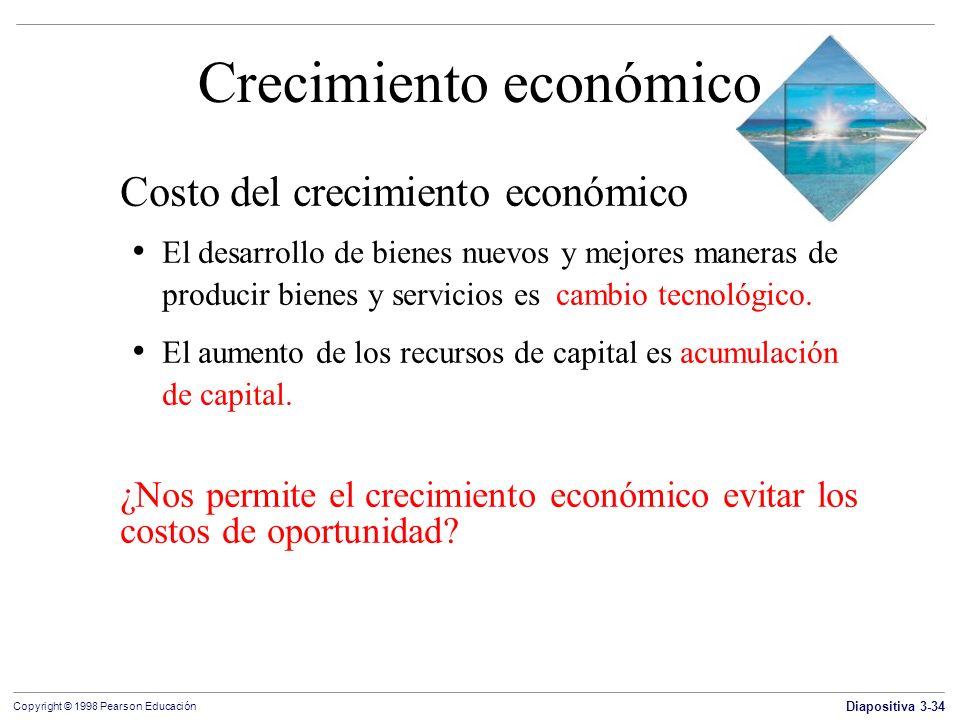 Diapositiva 3-34 Copyright © 1998 Pearson Educación Crecimiento económico Costo del crecimiento económico El desarrollo de bienes nuevos y mejores man