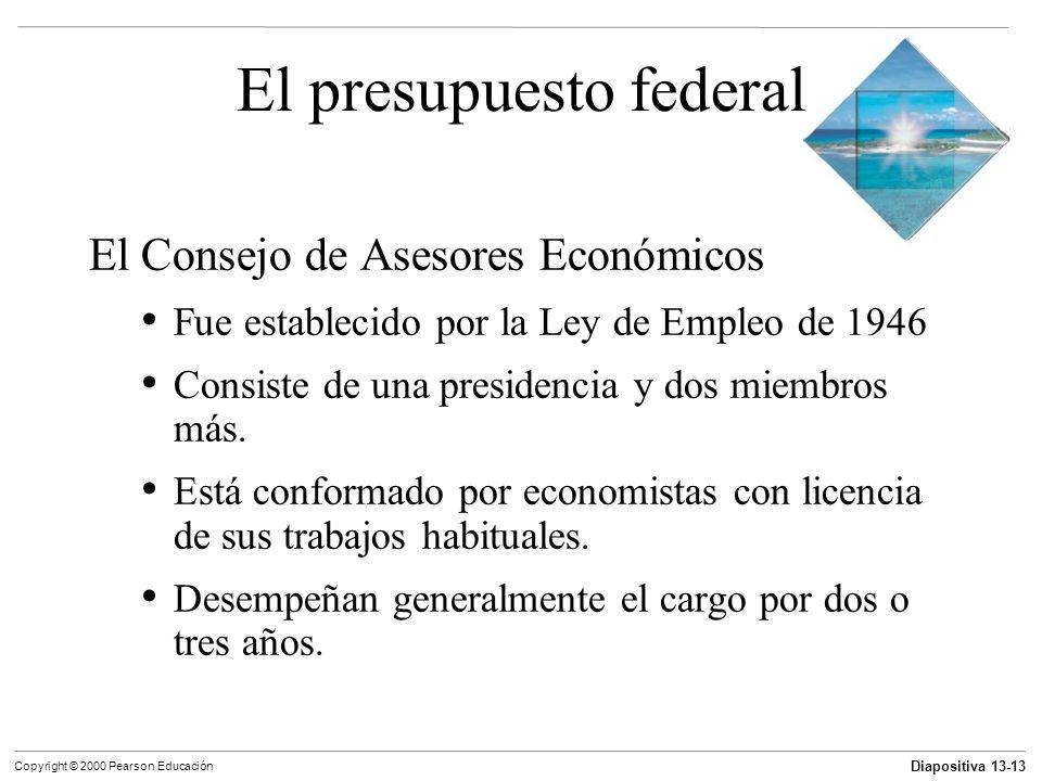 Diapositiva 13-13 Copyright © 2000 Pearson Educación El presupuesto federal El Consejo de Asesores Económicos Fue establecido por la Ley de Empleo de