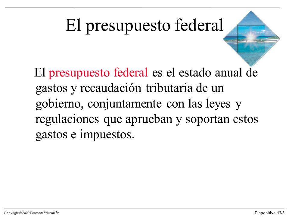 Diapositiva 13-16 Copyright © 2000 Pearson Educación El presupuesto federal Aspectos sobresalientes del presupuestos de 2000 Un déficit presupuestario es el monto por el cual los gastos gubernamentales exceden su recaudación tributaria.