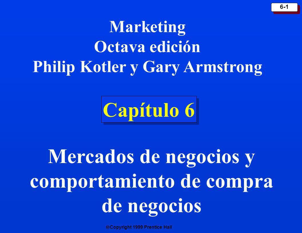 Copyright 1999 Prentice Hall 6-1 Capítulo 6 Marketing Octava edición Philip Kotler y Gary Armstrong Mercados de negocios y comportamiento de compra de