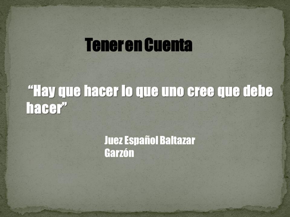 Hay que hacer lo que uno cree que debe hacer Hay que hacer lo que uno cree que debe hacer Juez Español Baltazar Garzón