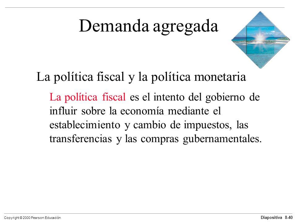 Diapositiva 8-40 Copyright © 2000 Pearson Educación Demanda agregada La política fiscal y la política monetaria La política fiscal es el intento del g