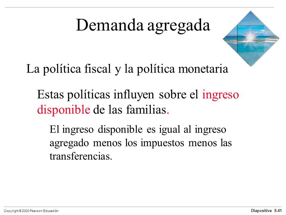 Diapositiva 8-41 Copyright © 2000 Pearson Educación Demanda agregada La política fiscal y la política monetaria Estas políticas influyen sobre el ingr