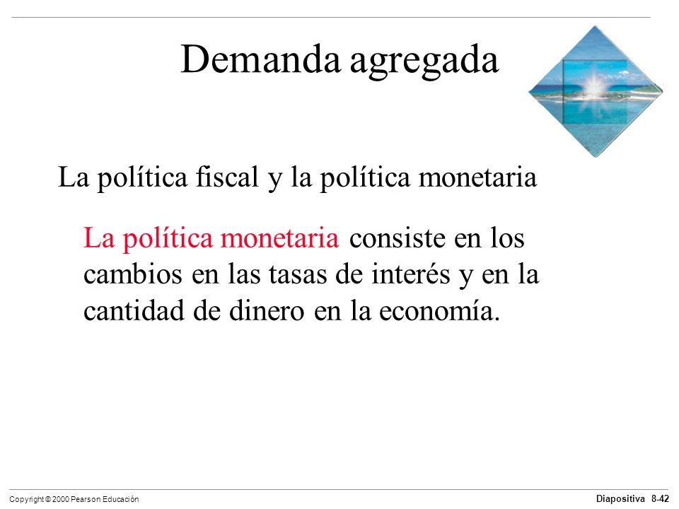 Diapositiva 8-42 Copyright © 2000 Pearson Educación Demanda agregada La política fiscal y la política monetaria La política monetaria consiste en los