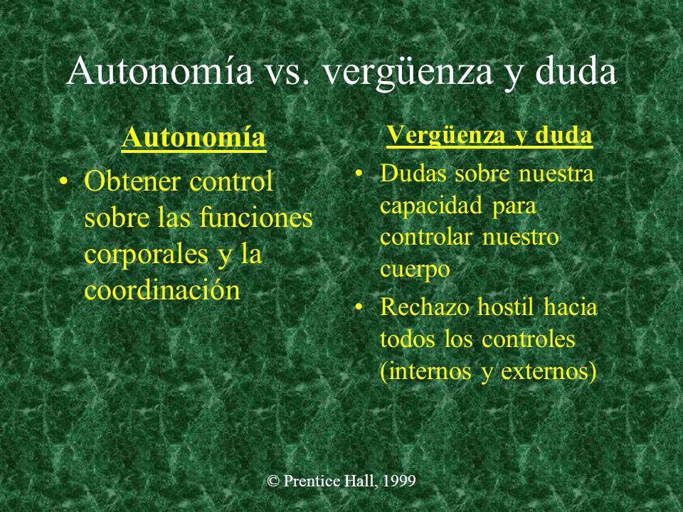 © Prentice Hall, 1999 Autonomía vs. vergüenza y duda Autonomía Obtener control sobre las funciones corporales y la coordinación Vergüenza y duda Dudas