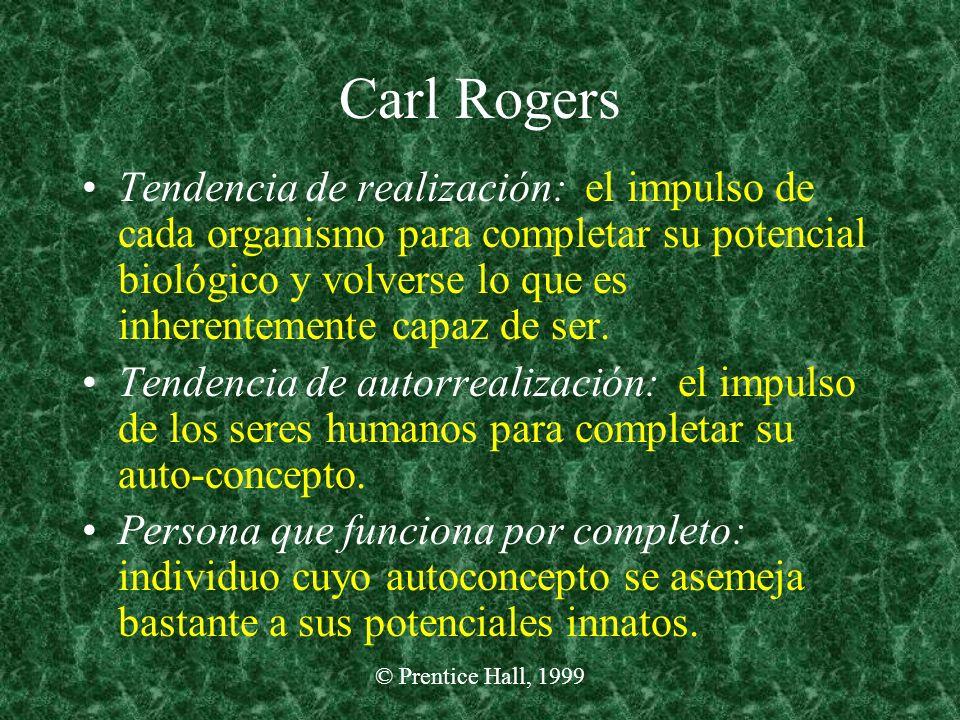 © Prentice Hall, 1999 Carl Rogers Tendencia de realización: el impulso de cada organismo para completar su potencial biológico y volverse lo que es in