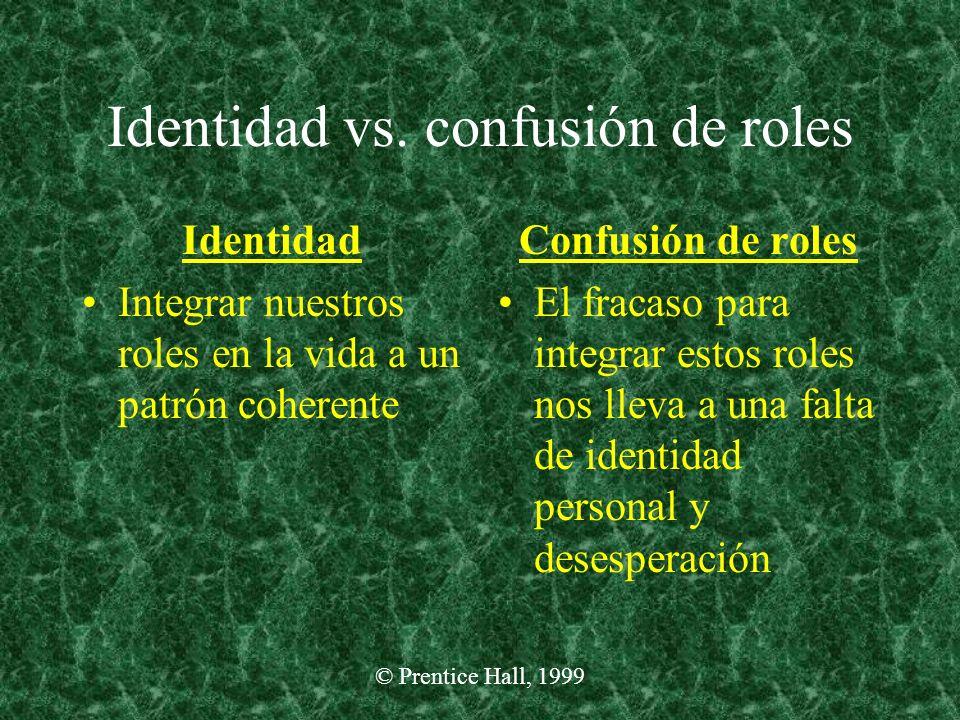 © Prentice Hall, 1999 Identidad vs. confusión de roles Identidad Integrar nuestros roles en la vida a un patrón coherente Confusión de roles El fracas