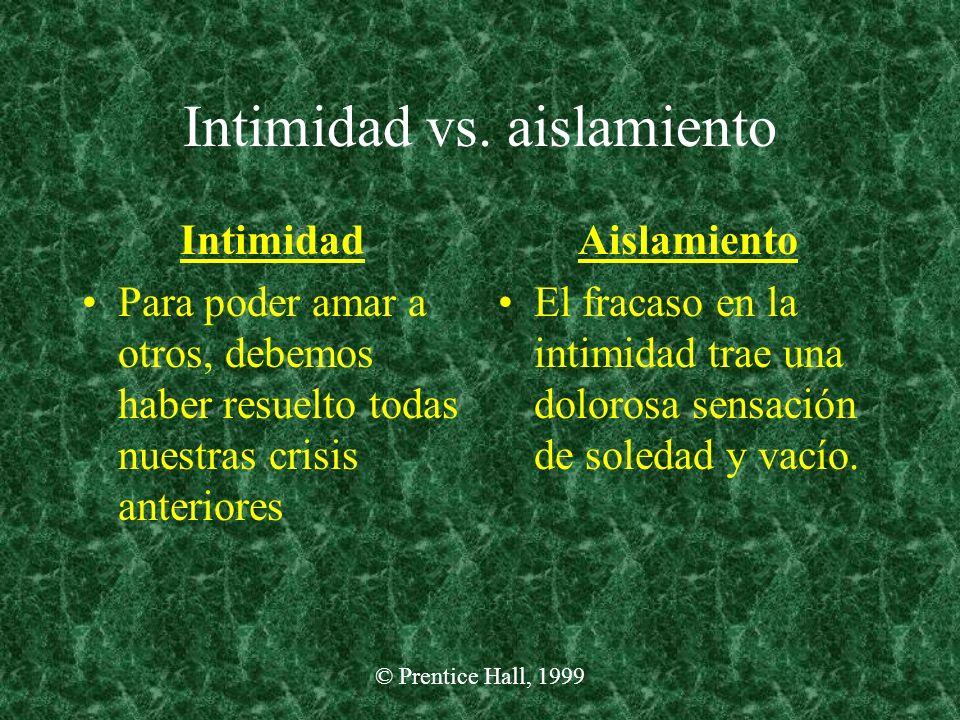 © Prentice Hall, 1999 Intimidad vs. aislamiento Intimidad Para poder amar a otros, debemos haber resuelto todas nuestras crisis anteriores Aislamiento