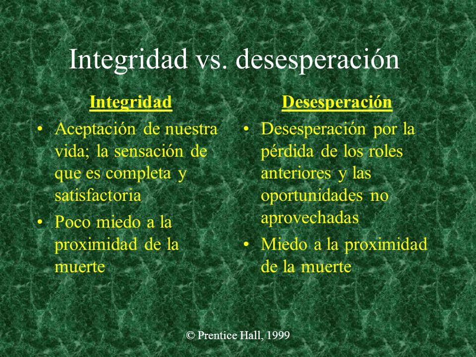 © Prentice Hall, 1999 Integridad vs. desesperación Integridad Aceptación de nuestra vida; la sensación de que es completa y satisfactoria Poco miedo a