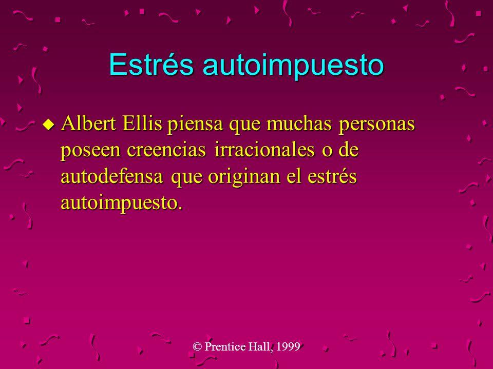© Prentice Hall, 1999 Estrés autoimpuesto u Albert Ellis piensa que muchas personas poseen creencias irracionales o de autodefensa que originan el est