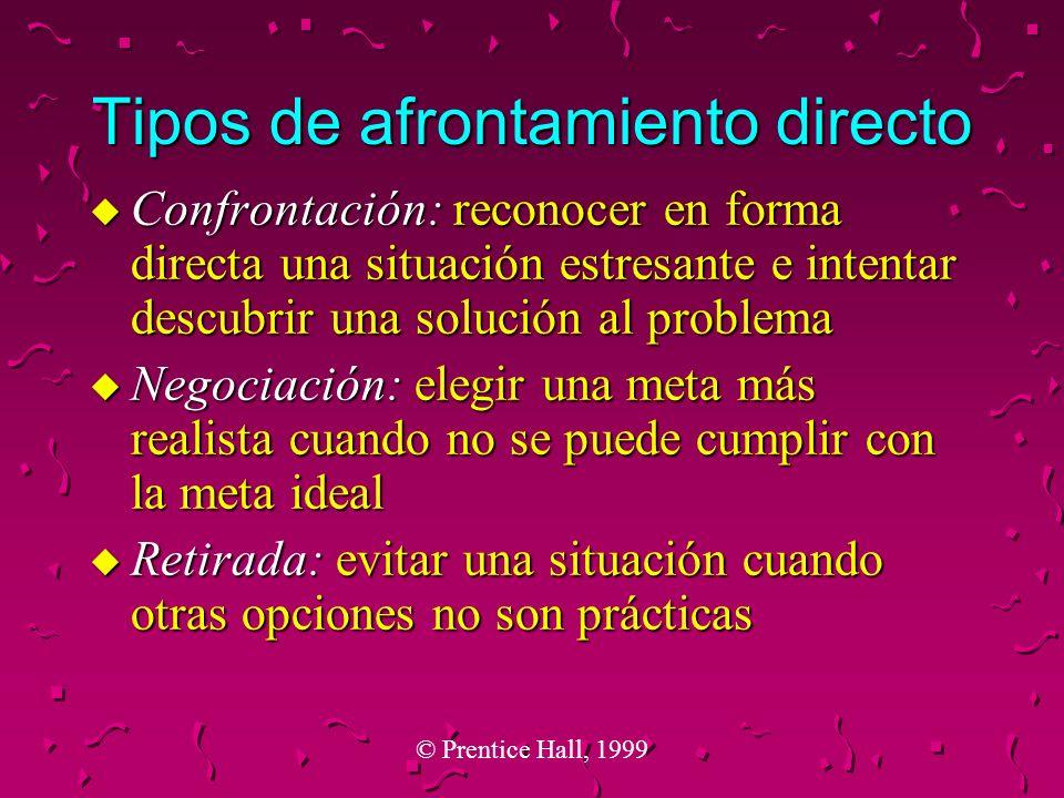 © Prentice Hall, 1999 Tipos de afrontamiento directo u Confrontación: reconocer en forma directa una situación estresante e intentar descubrir una sol
